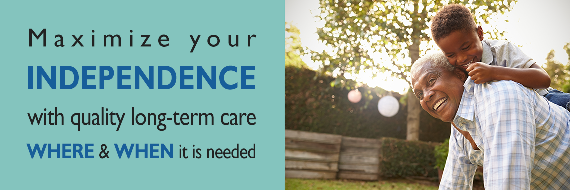 Maximize your independence with quality long-term care when and where it is needed